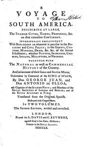 A Voyage to South America: Describing at Large, the Spanish Cities, Towns, Provinces, &c. on that Extensive Continent. Interspersed Throughout with Reflexions on Whatever is Peculiar in the Religion and Civil Policy; in the Genius, Customs, Manners, Dress, &c. &c. of the Several Inhabitants; Whether Natives, Spaniards, Creoles, Indians, Mulattoes, Or Negroes. Together with the Natural as Well as Commercial History of the Country. And an Account of Their Gold and Silver Mines, Volume 1