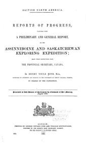 British North America: Reports of Progress Together with a Preliminary and General Report on the Assinniboine and Saskatchewan Exploring Expedition, Made Under Instructions from the Provincial Secretary, Canada