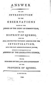 Answer to an Introduction to the Observations Made by the Judges of the Court of Common Pleas: For the District of Quebec, Upon the Oral and Written Testimony Adduced Upon the Investigation, Into the Past Administration of Justice, Ordered in Consequence of an Address to the Legislative Council. With Remarks on the Laws and Government of the Province of Quebec
