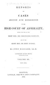 English Admiralty Reports: Reports of cases argued and determined in the High court of admiralty ... By John Haggard ... vol. III. 1833-1838. Reports of cases argued and determined in the High court of admiralty, commencing with the judgments of the Righ Hon. Stephen Lushington. By William Robinson ... vol. I. 1838-1842