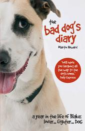 The Bad Dog's Diary: A Year in the Life of Blake: Lover ... Fighter ... Dog