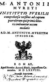 M. A. Mvreti Institvtio Pverilis: comprehensa versibus ad captum puerulorum qui primis litteris imbuuntur accomodatis ; Ad M. Antonivm Mvretvm Ivniorem