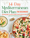 The 14 Day Mediterranean Diet Plan for Beginners  100 Recipes to Kick Start Your Health Goals Book