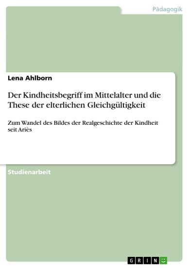 Der Kindheitsbegriff im Mittelalter und die These der elterlichen Gleichg  ltigkeit PDF