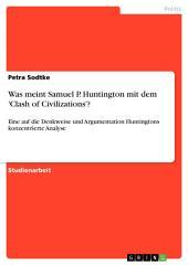 Was meint Samuel P. Huntington mit dem 'Clash of Civilizations'?: Eine auf die Denkweise und Argumentation Huntingtons konzentrierte Analyse