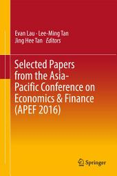 Selected Papers from the Asia-Pacific Conference on Economics & Finance (APEF 2016)
