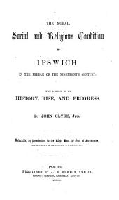 The Moral, Social and Religious Condition of Ipswich in the Middle of the Nineteenth Century: With a Sketch of Its History, Rise, and Progress