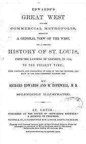 Edwards's Great West and Her Commercial Metropolis: Embracing a General View of the West and a Complete History of St. Louis, from the Landing of Ligueste, in 1764, to the Present Time ; with Portraits and Biographies of Some of the Old Settlers, and Many of the Most Prominent Business Men