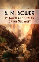 B. M. BOWER: 26 Novels & 16 Tales of the Old West (Illustrated)