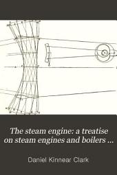 The Steam Engine: a Treatise on Steam Engines and Boilers ...: Above 1300 Figures in the Text and a Series of Folding Plates Drawn to Scales, Volume 3