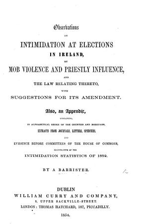 Observations on Intimidation at Elections in Ireland  by Mob Violence and Priestly Influence  and the law relating thereto  with suggestions for its amendment  Also  an appendix  containing     evidence     illustrative of the intimidation statistics of 1852  By a Barrister PDF