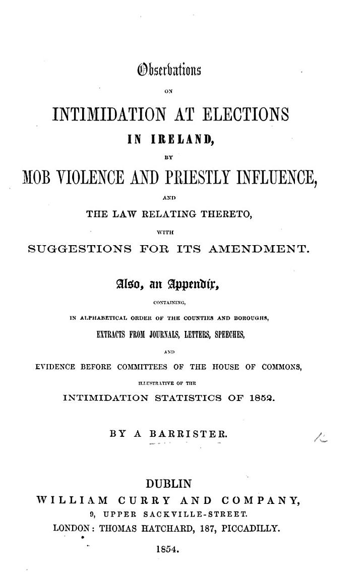 Observations on Intimidation at Elections in Ireland, by Mob Violence and Priestly Influence, and the law relating thereto, with suggestions for its amendment. Also, an appendix, containing ... evidence ... illustrative of the intimidation statistics of 1852. By a Barrister