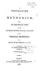 A Portraiture of Methodism: Being an Impartial View of the Rise, Progress, Doctrines, Discipline and Manners of the Wesleyan Methodists, in a Series of Letters Addressed to a Lady