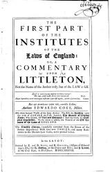 The First Part of the Institutes of the Laws of England   Or a Commentary Upon Littleton  Not the Name of the Author Only  But of the Law it Felf    PDF