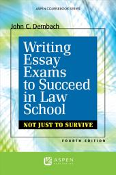 Writing Essay Exams to Succeed in Law School: (Not Just to Survive), Edition 4