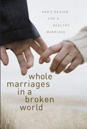 Whole Marriages in a Broken World: God's Design for a Healthy Marriage