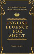English Fluency For Adult   How to Learn and Speak English Fluently as an Adult PDF