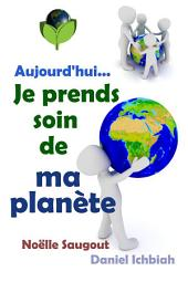 Aujourd'hui... Je prends soin de ma planète: Guide pratique de l'écologie