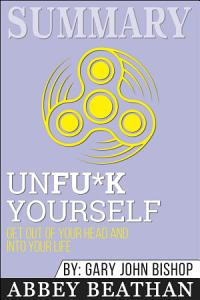 Summary of Unfu*k Yourself: Get Out of Your Head and into ...