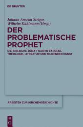 Der problematische Prophet: Die biblische Jona-Figur in Exegese, Theologie, Literatur und Bildender Kunst