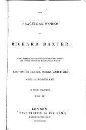 The Practical Works of Richard Baxter: With a Preface, Giving Some Account of the Author, and of this Edition of His Practical Works; an Essay on His Genius, Works and Times; and a Portrait : in Four Volumes, Volume 4