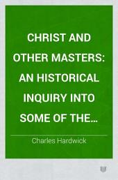 Christ and Other Masters: An Historical Inquiry Into Some of the Chief Parallelisms and Contrasts Between Christianity and the Religious Systems of the Ancient World. With Special Reference to Prevailing Difficulties and Objections