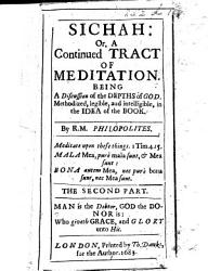 Sichah  or a Tract of Meditation upon three sections  the one Thing  the Gift of God  and the Spiritual Seeker  legible in the idea of the book  By R ichard  M ayhew   Philalethes  The first part   Sichah  or a continued tract of meditation     By R ichard  M ayhew   Philopolites  The second part    The preface of pt  II  is signed  Richard Mayhew   PDF