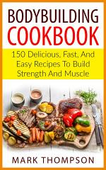 BODYBUILDING COOKBOOK: 150 Delicious, Fast, and Easy Recipes to Build Strength and Muscle