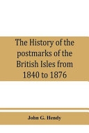 The History Of The Postmarks Of The British Isles From 1840 To 1876 Compiled Chiefly From Official Records