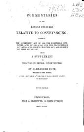 Commentaries on the recent statutes relative to conveyancing, namely: the Infeftment Act of 1845, the Heritable Securities Acts of 1845 & 1847, and the Transference of Lands Acts, Crown Charters Act, and Service of Heirs Act of 1847 : being a supplement to Treatise on feudal conveyancing