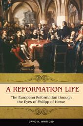 A Reformation Life: The European Reformation through the Eyes of Philipp of Hesse: The European Reformation through the Eyes of Philipp of Hesse