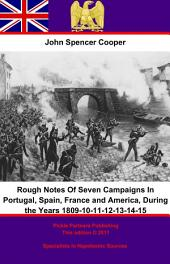 Rough Notes Of Seven Campaigns In Portugal, Spain, France and America, During the Years 1809-10-11-12-13-14-15
