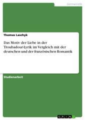 Das Motiv der Liebe in der Troubadour-Lyrik im Vergleich mit der deutschen und der französischen Romantik