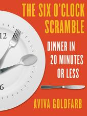 The Six O'Clock Scramble: Dinner in 20 Minutes or Less: Dinner in 20 Minutes or Less