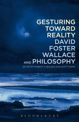 Gesturing Toward Reality David Foster Wallace And Philosophy Book PDF