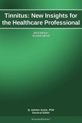 Tinnitus: New Insights for the Healthcare Professional: 2013 Edition: ScholarlyBrief