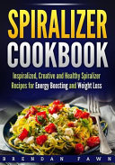 Spiralizer Cookbook  Inspiralized  Creative And Healthy Spiralizer Recipes For Energy Boosting And Weight Loss