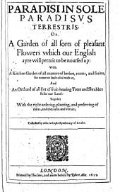 Paradisi In Sole Paradisvs Terrestris. Or A Garden of All Sorts of Pleasant Flowers which Our English Ayre Will Permit to be Noursed Up ... Together with the Right Ordering, Planting, and Preserving of Them; and Their Uses and Vertues
