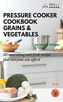 Pressure Cooker Cookbook Grains   Vegetables  50 Nourishing and Fresh Recipes that Everyone Can Afford PDF