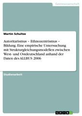 Autoritarismus – Ethnozentrismus – Bildung. Eine empirische Untersuchung mit Strukturgleichungsmodellen zwischen West- und Ostdeutschland anhand der Daten des ALLBUS 2006