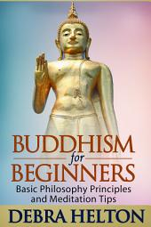 Buddhism For Beginners: Basic Philosophy Principles and Meditation Tips