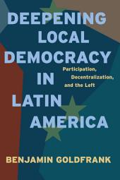 Deepening Local Democracy in Latin America: Participation, Decentralization, and the Left