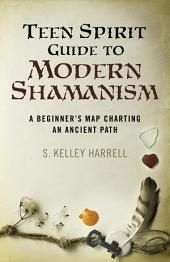 Teen Spirit Guide to Modern Shamanism: A Beginner's Map Charting an Ancient Path