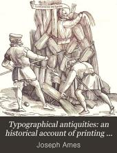 Typographical antiquities: an historical account of printing in England, with some memoirs of our antient printers, and a register of the books printed by them, from 1471 to 1600, with an appendix concerning printing in Scotland and Ireland. Greatly enlarged by T.F. Dibdin