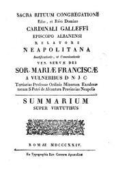 Sacra Rituum Congregatione ... Cardinali Galleffi ... relatore Neapolitana beatificationis, et canonizationis ... Sor. Mariæ Franciscæ a Vulneribus D.N.J.C. ... Summarium super virtutibus