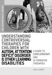 Understanding Controversial Therapies for Children with Autism, Attention Deficit Disorder, and Other Learning Disabilities: A Guide to Complementary and Alternative Medicine