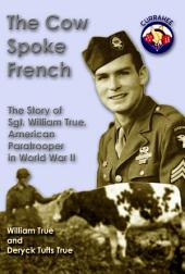 The Cow Spoke French: The Story of Sgt. William True, American Paratrooper in World War II