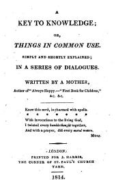 A Key to Knowledge, Or, Things in Common Use: Simply and Shortly Explained : in a Series of Dialogues