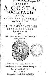 Iosephi A Costa, Societatis Iesu, de natura novi orbis libri duo: Et de promulgatione evangelii apud barbaros, sive, de procuranda Indorum salute, libri sex