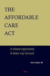 The Affordable Care Act: A Missed Opportunity, a Better Way Forward